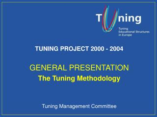 TUNING PROJECT 2000 - 2004 GENERAL PRESENTATION The Tuning Methodology Tuning Management Committee