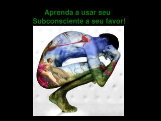 Aprenda a usar seu  Subconsciente a seu favor!