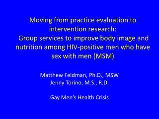 Matthew Feldman, Ph.D., MSW Jenny Torino, M.S., R.D. Gay Men's Health Crisis