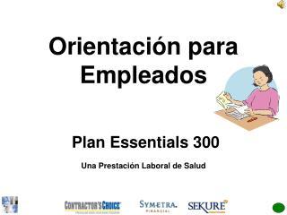 Orientación para Empleados  Plan Essentials 300  Una Prestación Laboral de Salud