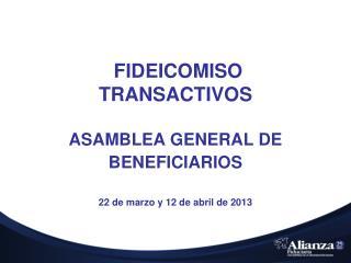 FIDEICOMISO  TRANSACTIVOS ASAMBLEA GENERAL DE BENEFICIARIOS 22 de  marzo y 12 de abril de 2013