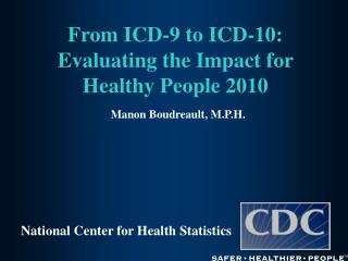 From ICD-9 to ICD-10: Evaluating the Impact for Healthy People 2010  Manon Boudreault, M.P.H.