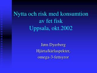 Nytta och risk med konsumtion av fet fisk Uppsala, okt.2002
