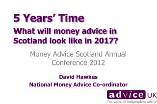 5 Years' Time   w hat will money advice in Scotland look like in 2017?