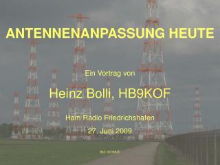 ANTENNENANPASSUNG HEUTE Ein Vortrag von Heinz Bolli, HB9KOF Ham Radio Friedrichshafen