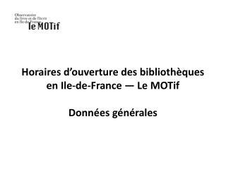 Horaires d'ouverture des bibliothèques en  Ile-de-France  — Le  MOTif Données générales