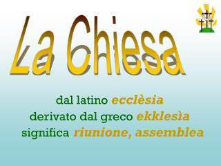 dal latino ecclèsia derivato dal greco ekklesìa significa riunione, assemblea
