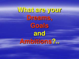 What are your Dreams, Goals and Ambitions ?..