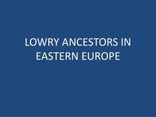 LOWRY ANCESTORS IN EASTERN EUROPE