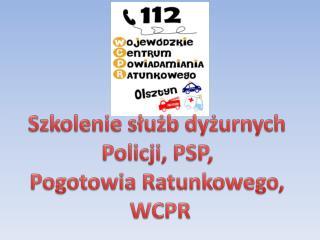 Szkolenie służb dyżurnych  Policji, PSP,  Pogotowia Ratunkowego,  WCPR