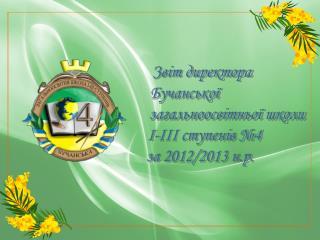 Звіт директора Бучанської загальноосвітньої школи  І-ІІІ ступенів №4 за 2012/2013 н.р.