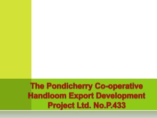 The Pondicherry Co-operative Handloom Export Development Project Ltd.  No.P.433