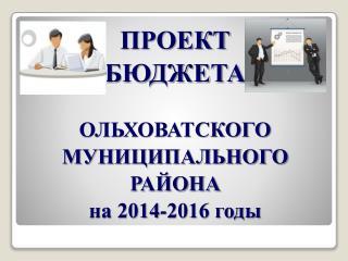 ПРОЕКТ БЮДЖЕТА  ОЛЬХОВАТСКОГО МУНИЦИПАЛЬНОГО  РАЙОНА на 2014-2016 годы