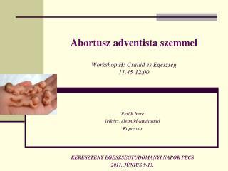 Abortusz adventista szemmel Workshop  H: Család és Egészség 11.45-12,00
