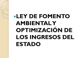 LEY DE FOMENTO AMBIENTAL Y OPTIMIZACI�N DE LOS INGRESOS DEL ESTADO