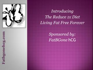 Introducing The Reduce 1x Diet Living Fat Free Forever Sponsored by:  FatBGone hCG