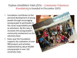 Toplum Gönüllüleri Vakfı (TOG –  Community Volunteers Foundation ) is founded in December 2002.