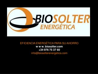 EFICIENCIA ENERGÉTICA PARA SU AHORRO w w w. biosolter +34 976 75 37 60