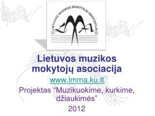 """Lietuvos muzikos mokytoj ų asociacija lmma.ku.lt Projektas """"Muzikuokime, kurkime, džiaukimės"""""""