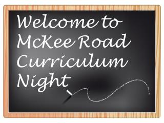 Welcome to McKee Road Curriculum Night