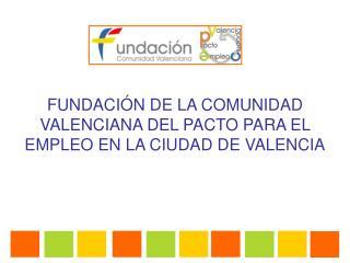 FUNDACIÓN DE LA COMUNIDAD VALENCIANA DEL PACTO PARA EL EMPLEO EN LA CIUDAD DE VALENCIA