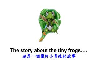 The story about the tiny frogs…. 這是一個關於小青蛙的故事