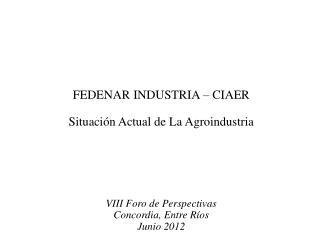 FEDENAR INDUSTRIA – CIAER Situación Actual de La Agroindustria VIII Foro de Perspectivas