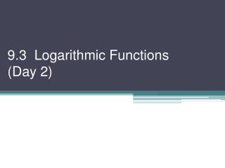 9.3   Logarithmic Functions  ( Day 2)