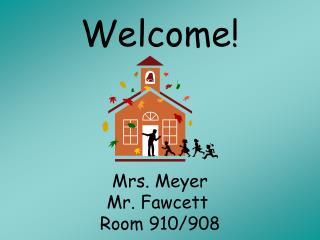 Welcome! Mrs. Meyer   Mr. Fawcett   Room 910/908
