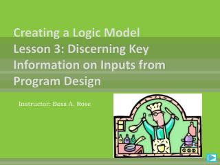 Creating a Logic Model  Lesson 3: Discerning Key Information on Inputs from Program Design
