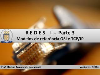R E D E S    I  -  Parte 3 Modelos de referência OSI e TCP/IP
