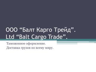 "ООО  "" Балт Карго Трейд "" . Ltd ""Balt Cargo Trade"" ."