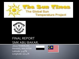 FINAL REPORT SMK ABU BAKAR, 28000 TEMERLOH, PAHANG, MALAYSIA Latitude: 3.45 ⁰N Longitude: 102.4 ⁰E