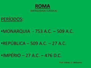 PERÍODOS : MONARQUIA  - 753 A.C. – 509 A.C. REPÚBLICA – 509 A.C. – 27 A.C.