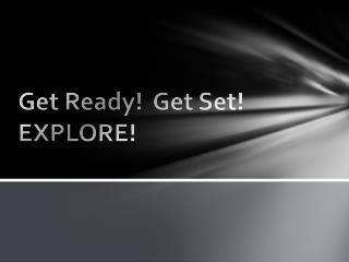 Get Ready!  Get Set! EXPLORE!