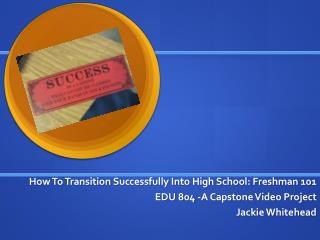 How To Transition Successfully Into High School: Freshman 101   EDU 804 -A Capstone Video Project