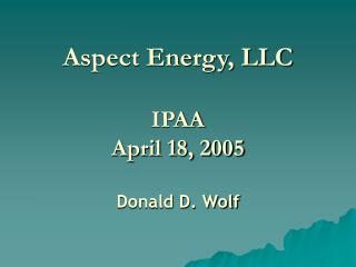 Aspect Energy, LLC IPAA April 18, 2005 Donald D. Wolf