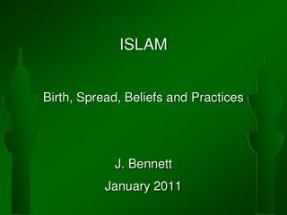 ISLAM Birth, Spread, Beliefs and Practices J. Bennett January 2011