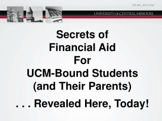 Secrets of Financial Aid  For UCM-Bound Students (and Their Parents) . . . Revealed Here, Today!