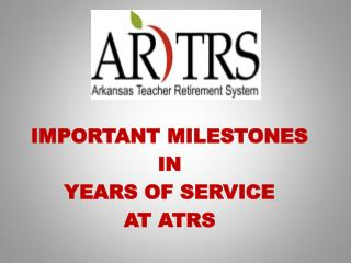 IMPORTANT MILESTONES IN  YEARS OF SERVICE  AT ATRS
