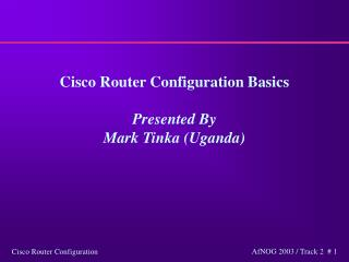 Cisco Router Configuration Basics  Presented By  Mark Tinka Uganda