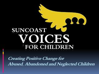Creating Positive Change for  Abused, Abandoned and Neglected Children