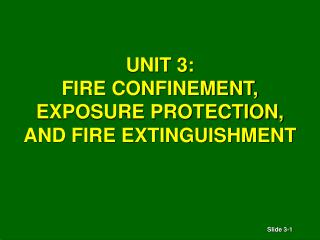 UNIT 3: FIRE CONFINEMENT,  EXPOSURE PROTECTION, AND FIRE EXTINGUISHMENT