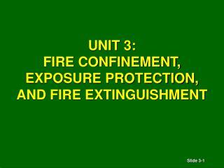 UNIT 3: FIRE CONFINEMENT,  EXPOSURE PROTECTION, AND FIRE EXTINGUISHMENT