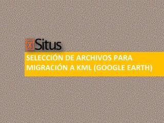 selección DE ARCHIVOS PARA MIGRACIÓN A KML (GOOGLE EARTH)