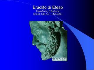 Eraclito di Efeso Ἡράκλειτος ὁ Ἐφέσιος (Efeso, 535 a.C. – 475 a.C.)