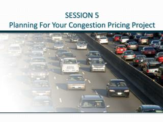 SESSION 5 Planning For Your Congestion Pricing Project