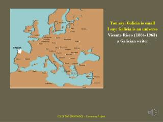 You say : Galicia  is small I  say : Galicia  is an universe Vicente Risco (1884-1963)
