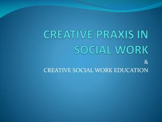 CREATIVE PRAXIS IN SOCIAL WORK