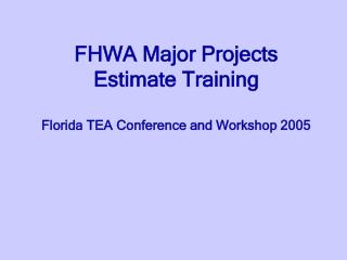 FHWA Major Projects Estimate Training Florida TEA Conference and Workshop 2005